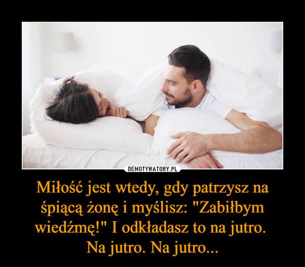 """Miłość jest wtedy, gdy patrzysz na śpiącą żonę i myślisz: """"Zabiłbym wiedźmę!"""" I odkładasz to na jutro. Na jutro. Na jutro... –"""