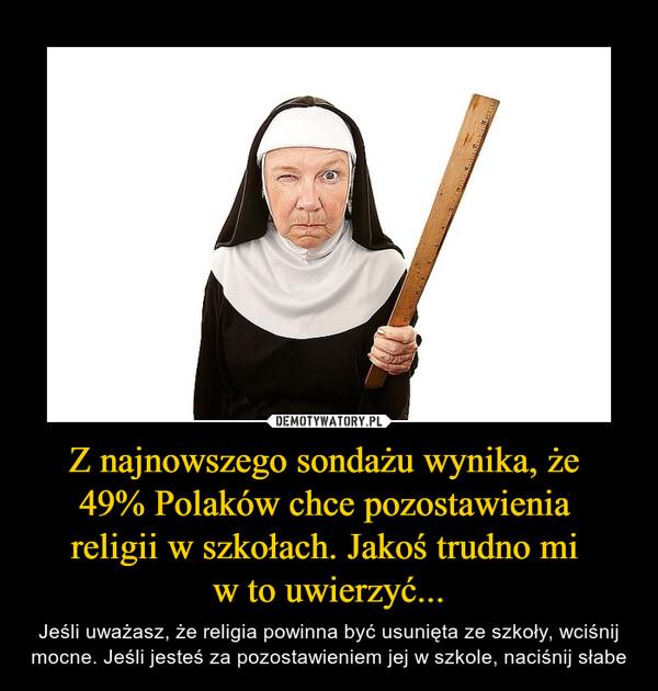 Z najnowszego sondażu wynika, że 49% Polaków chce pozostawienia religii w szkołach. Jakoś trudno mi w to uwierzyć... – Jeśli uważasz, że religia powinna być usunięta ze szkoły, wciśnij mocne. Jeśli jesteś za pozostawieniem jej w szkole, naciśnij słabe