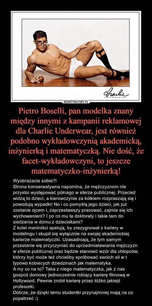 Pietro Boselli, pan modelka znany między innymi z kampanii reklamowej dla Charlie Underwear, jest również podobno wykładowczynią akademicką, inżynierką i matematyczką. Nie dość, że facet-wykładowczyni, to jeszcze matematyczko-inżynierką!
