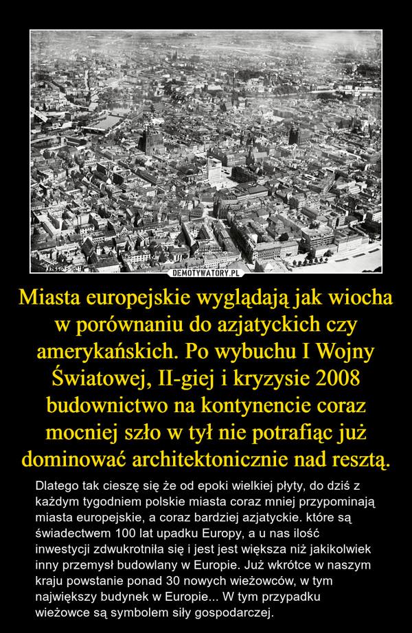 Miasta europejskie wyglądają jak wiocha w porównaniu do azjatyckich czy amerykańskich. Po wybuchu I Wojny Światowej, II-giej i kryzysie 2008 budownictwo na kontynencie coraz mocniej szło w tył nie potrafiąc już dominować architektonicznie nad resztą. – Dlatego tak cieszę się że od epoki wielkiej płyty, do dziś z każdym tygodniem polskie miasta coraz mniej przypominają miasta europejskie, a coraz bardziej azjatyckie. które są świadectwem 100 lat upadku Europy, a u nas ilość inwestycji zdwukrotniła się i jest jest większa niż jakikolwiek inny przemysł budowlany w Europie. Już wkrótce w naszym kraju powstanie ponad 30 nowych wieżowców, w tym największy budynek w Europie... W tym przypadku wieżowce są symbolem siły gospodarczej.