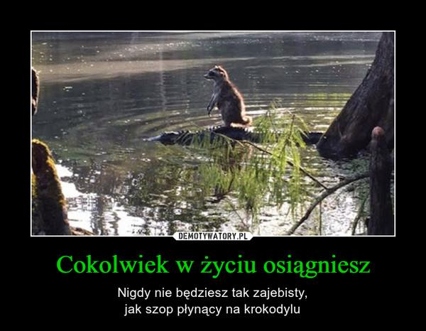 Cokolwiek w życiu osiągniesz – Nigdy nie będziesz tak zajebisty,jak szop płynący na krokodylu