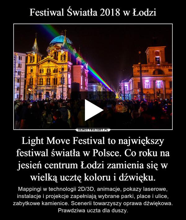 Light Move Festival to największy festiwal światła w Polsce. Co roku na jesień centrum Łodzi zamienia się w wielką ucztę koloru i dźwięku. – Mappingi w technologii 2D/3D, animacje, pokazy laserowe, instalacje i projekcje zapełniają wybrane parki, place i ulice, zabytkowe kamienice. Scenerii towarzyszy oprawa dźwiękowa. Prawdziwa uczta dla duszy.