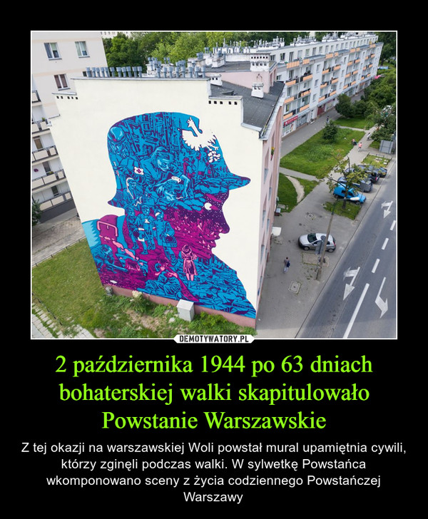 2 października 1944 po 63 dniach bohaterskiej walki skapitulowało Powstanie Warszawskie – Z tej okazji na warszawskiej Woli powstał mural upamiętnia cywili, którzy zginęli podczas walki. W sylwetkę Powstańca wkomponowano sceny z życia codziennego Powstańczej Warszawy