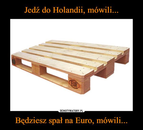 Będziesz spał na Euro, mówili... –