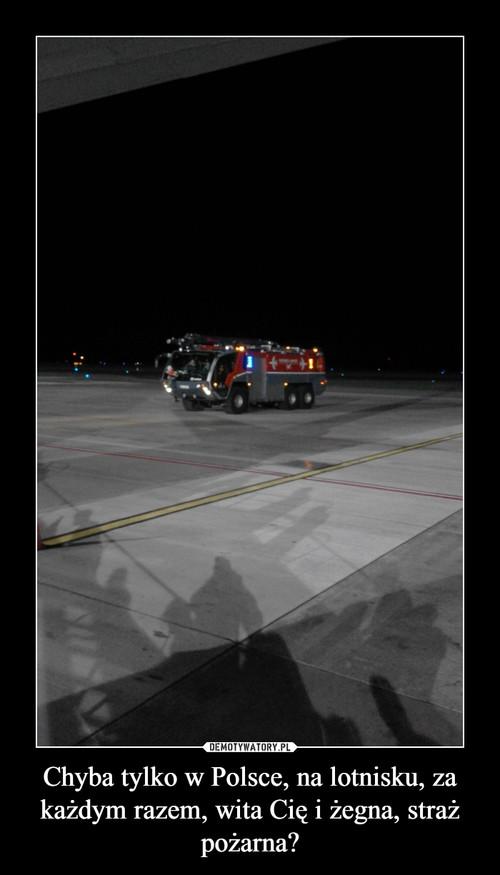Chyba tylko w Polsce, na lotnisku, za każdym razem, wita Cię i żegna, straż pożarna?