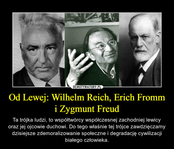 Od Lewej: Wilhelm Reich, Erich Fromm i Zygmunt Freud – Ta trójka ludzi, to współtwórcy współczesnej zachodniej lewicy oraz jej ojcowie duchowi. Do tego właśnie tej trójce zawdzięczamy dzisiejsze zdemoralizowanie społeczne i degradację cywilizacji białego człowieka.