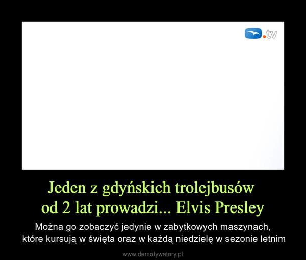 Jeden z gdyńskich trolejbusów od 2 lat prowadzi... Elvis Presley – Można go zobaczyć jedynie w zabytkowych maszynach, które kursują w święta oraz w każdą niedzielę w sezonie letnim