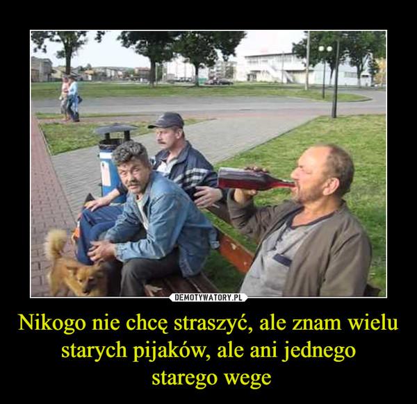 Nikogo nie chcę straszyć, ale znam wielu starych pijaków, ale ani jednego starego wege –