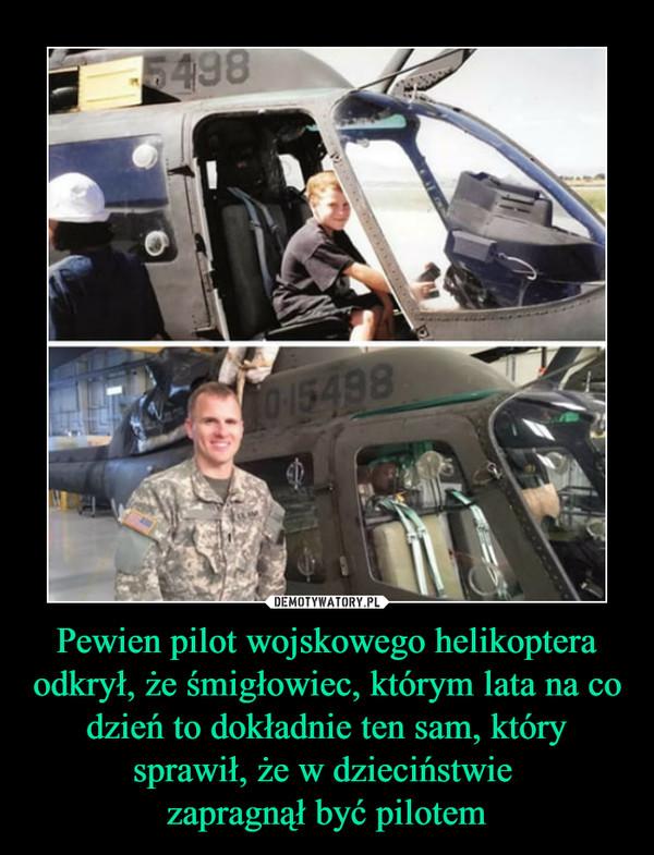 Pewien pilot wojskowego helikoptera odkrył, że śmigłowiec, którym lata na co dzień to dokładnie ten sam, który sprawił, że w dzieciństwie zapragnął być pilotem –