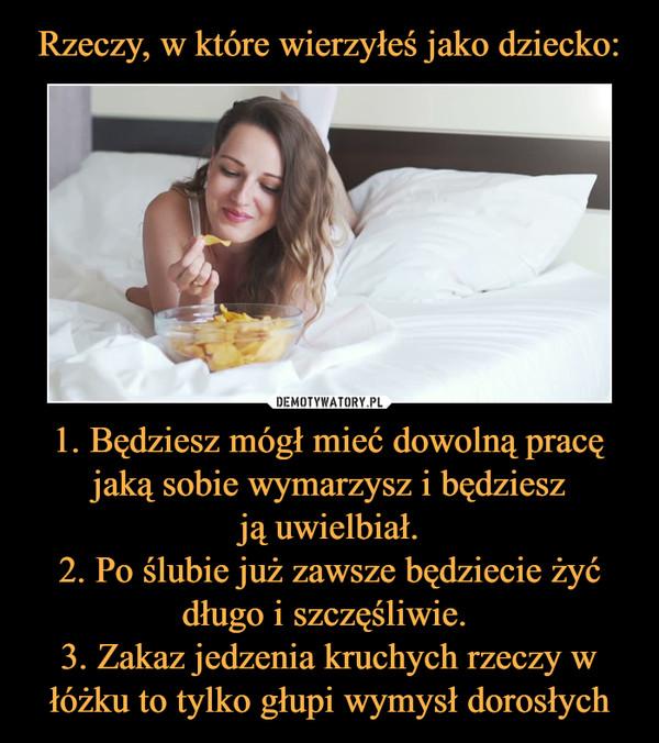 1. Będziesz mógł mieć dowolną pracę jaką sobie wymarzysz i będziesz ją uwielbiał. 2. Po ślubie już zawsze będziecie żyć długo i szczęśliwie. 3. Zakaz jedzenia kruchych rzeczy w łóżku to tylko głupi wymysł dorosłych –