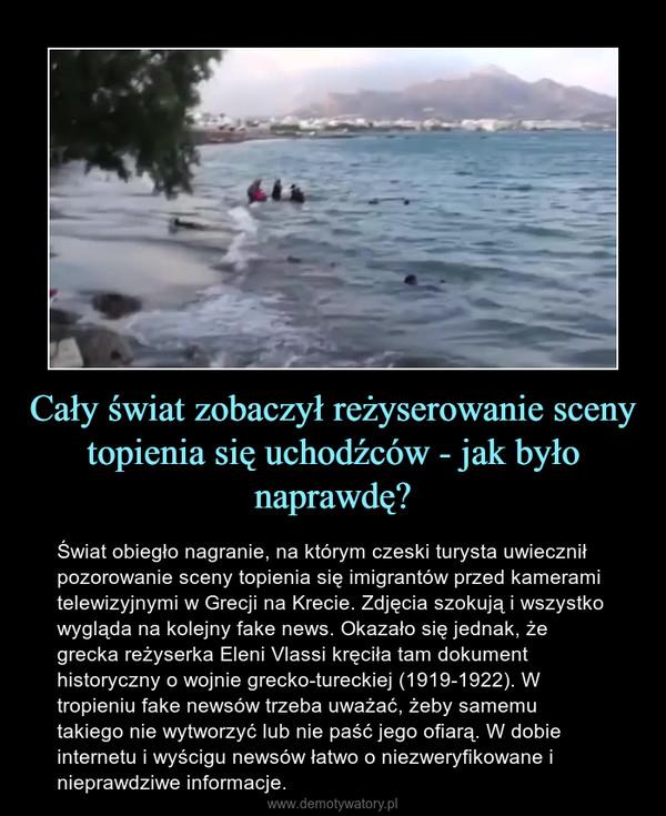 Cały świat zobaczył reżyserowanie sceny topienia się uchodźców - jak było naprawdę? – Świat obiegło nagranie, na którym czeski turysta uwiecznił pozorowanie sceny topienia się imigrantów przed kamerami telewizyjnymi w Grecji na Krecie. Zdjęcia szokują i wszystko wygląda na kolejny fake news. Okazało się jednak, że grecka reżyserka Eleni Vlassi kręciła tam dokument historyczny o wojnie grecko-tureckiej (1919-1922). W tropieniu fake newsów trzeba uważać, żeby samemu takiego nie wytworzyć lub nie paść jego ofiarą. W dobie internetu i wyścigu newsów łatwo o niezweryfikowane i nieprawdziwe informacje.