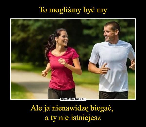 Ale ja nienawidzę biegać, a ty nie istniejesz –