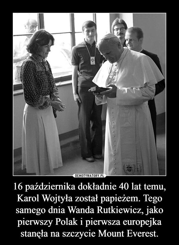 16 października dokładnie 40 lat temu, Karol Wojtyła został papieżem. Tego samego dnia Wanda Rutkiewicz, jako pierwszy Polak i pierwsza europejka stanęła na szczycie Mount Everest. –