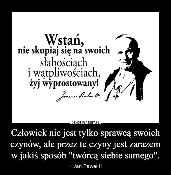 """Człowiek nie jest tylko sprawcą swoich czynów, ale przez te czyny jest zarazem w jakiś sposób """"twórcą siebie samego"""". – ~ Jan Paweł II"""