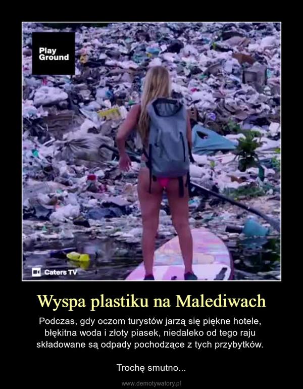 Wyspa plastiku na Malediwach – Podczas, gdy oczom turystów jarzą się piękne hotele, błękitna woda i złoty piasek, niedaleko od tego raju składowane są odpady pochodzące z tych przybytków. Trochę smutno...