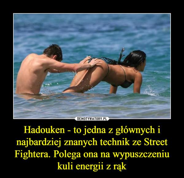 Hadouken - to jedna z głównych i najbardziej znanych technik ze Street Fightera. Polega ona na wypuszczeniu kuli energii z rąk –