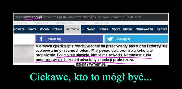 Ciekawe, kto to mógł być... –  https//www.tvn24 pl/katowice 51/pijany proboszcz zderzyl-sie-czolowo-na-rondzie,874680.htmlnowsze Fakty Wideo PolskaSwiat Biznes Sport Meteo Ciekawostki KulturaKatowicePodziel sięUdostepnijKierowca zjeżdžając z ronda, wjechał na przeciwległy pas ruchu i zderzył sięczołowo z innym samochodem. Miał ponad dwa promile alkoholu worganizmie. Policja nie ujawnia, kim iest z zawodu. Natomiast kuriapoinformowała, że został odwołany z funkcji proboszcza.