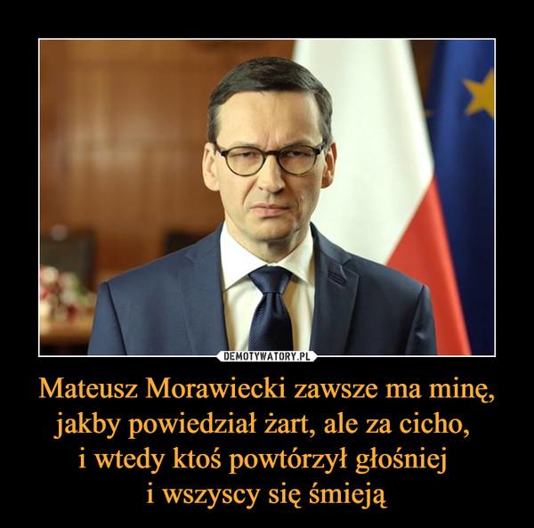 Mateusz Morawiecki zawsze ma minę, jakby powiedział żart, ale za cicho, i wtedy ktoś powtórzył głośniej i wszyscy się śmieją –