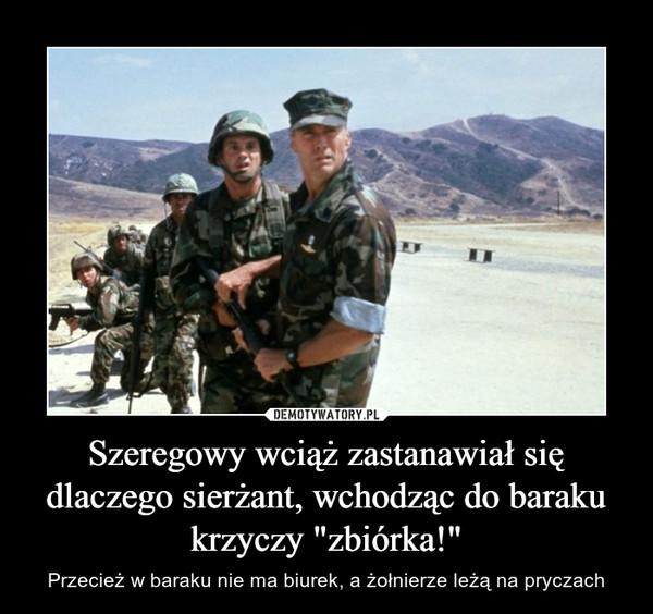"""Szeregowy wciąż zastanawiał się dlaczego sierżant, wchodząc do baraku krzyczy """"zbiórka!"""" – Przecież w baraku nie ma biurek, a żołnierze leżą na pryczach"""