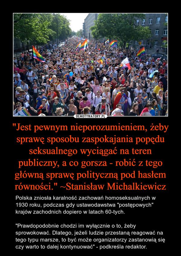 """""""Jest pewnym nieporozumieniem, żeby sprawę sposobu zaspokajania popędu seksualnego wyciągać na teren publiczny, a co gorsza - robić z tego główną sprawę polityczną pod hasłem równości."""" ~Stanisław Michalkiewicz – Polska zniosła karalność zachowań homoseksualnych w 1930 roku, podczas gdy ustawodawstwa """"postępowych"""" krajów zachodnich dopiero w latach 60-tych. """"Prawdopodobnie chodzi im wyłącznie o to, żeby sprowokować. Dlatego, jeżeli ludzie przestaną reagować na tego typu marsze, to być może organizatorzy zastanowią się czy warto to dalej kontynuować"""" - podkreśla redaktor."""