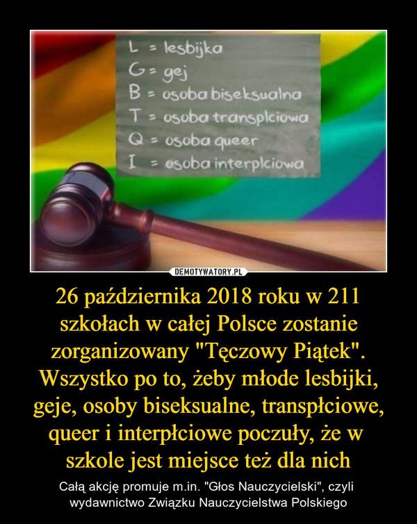 """26 października 2018 roku w 211 szkołach w całej Polsce zostanie zorganizowany """"Tęczowy Piątek"""". Wszystko po to, żeby młode lesbijki, geje, osoby biseksualne, transpłciowe, queer i interpłciowe poczuły, że w szkole jest miejsce też dla nich – Całą akcję promuje m.in. """"Głos Nauczycielski"""", czyli wydawnictwo Związku Nauczycielstwa Polskiego"""