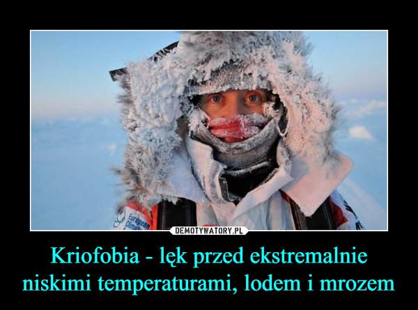 Kriofobia - lęk przed ekstremalnie niskimi temperaturami, lodem i mrozem –