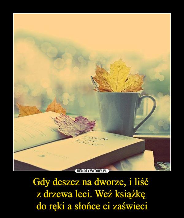 Gdy deszcz na dworze, i liść z drzewa leci. Weź książkę do ręki a słońce ci zaświeci –