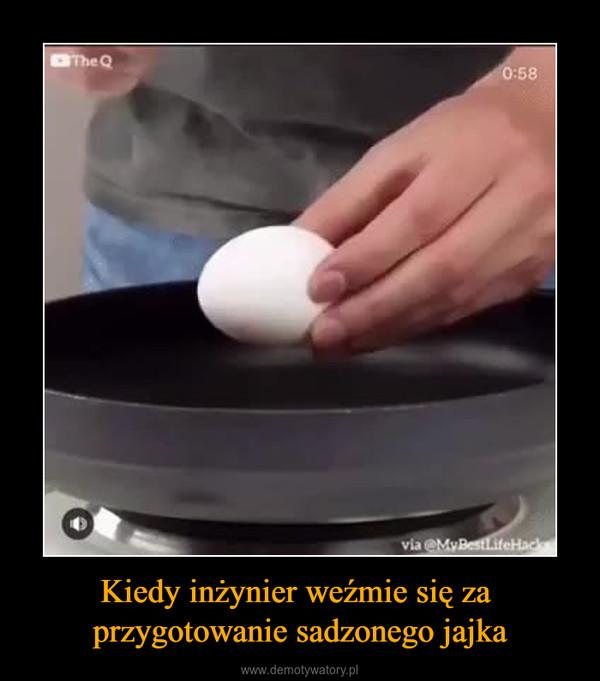 Kiedy inżynier weźmie się za przygotowanie sadzonego jajka –