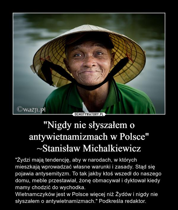 """""""Nigdy nie słyszałem o antywietnamizmach w Polsce"""" ~Stanisław Michalkiewicz – """"Żydzi mają tendencję, aby w narodach, w których mieszkają wprowadzać własne warunki i zasady. Stąd się pojawia antysemityzm. To tak jakby ktoś wszedł do naszego domu, meble przestawiał, żonę obmacywał i dyktował kiedy mamy chodzić do wychodka. Wietnamczyków jest w Polsce więcej niż Żydów i nigdy nie słyszałem o antywietnamizmach."""" Podkreśla redaktor."""