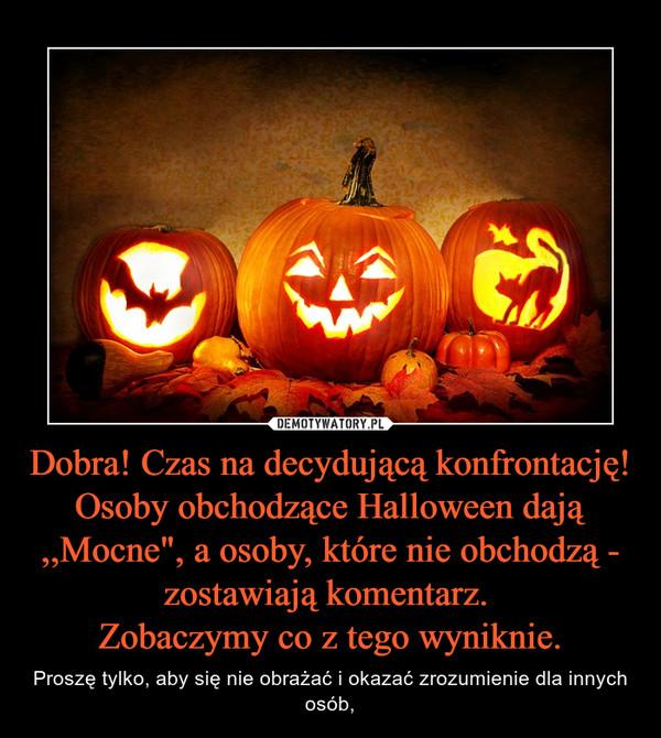 """Dobra! Czas na decydującą konfrontację! Osoby obchodzące Halloween dają ,,Mocne"""", a osoby, które nie obchodzą - zostawiają komentarz. Zobaczymy co z tego wyniknie. – Proszę tylko, aby się nie obrażać i okazać zrozumienie dla innych osób,"""