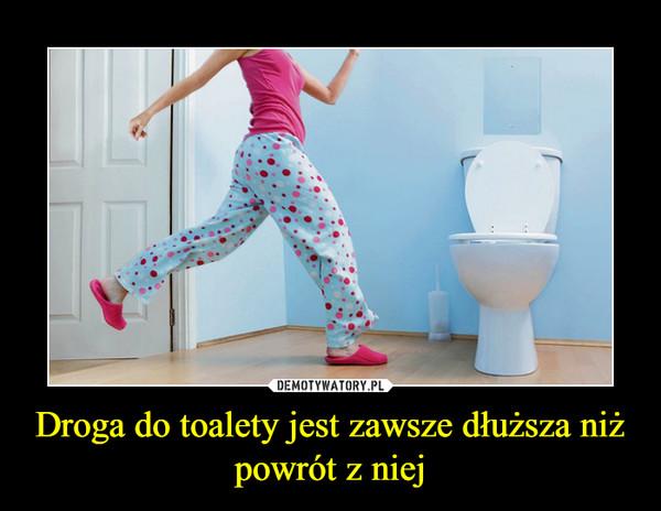 Droga do toalety jest zawsze dłuższa niż powrót z niej –