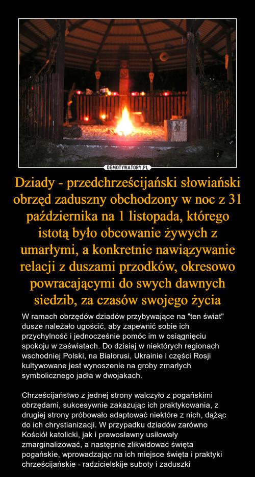 Dziady - przedchrześcijański słowiański obrzęd zaduszny obchodzony w noc z 31 października na 1 listopada, którego istotą było obcowanie żywych z umarłymi, a konkretnie nawiązywanie relacji z duszami przodków, okresowo powracającymi do swych dawnych siedzib, za czasów swojego życia