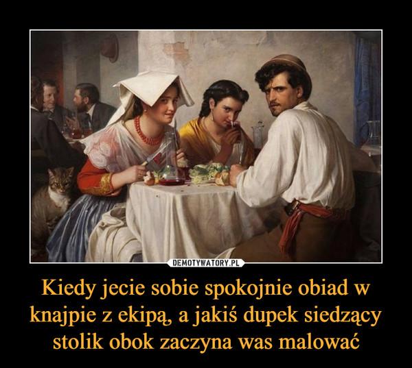 Kiedy jecie sobie spokojnie obiad w knajpie z ekipą, a jakiś dupek siedzący stolik obok zaczyna was malować –