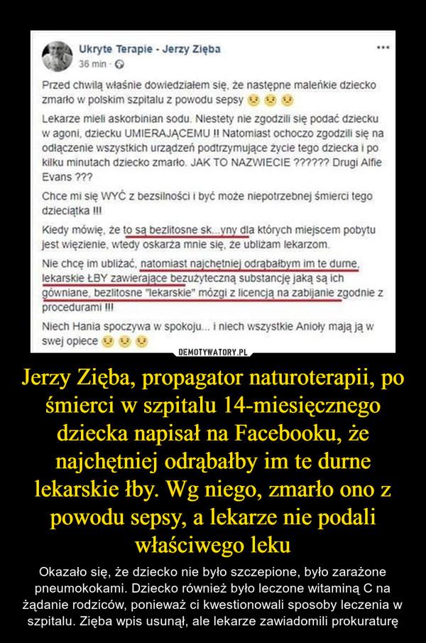 Jerzy Zięba, propagator naturoterapii, po śmierci w szpitalu 14-miesięcznego dziecka napisał na Facebooku, że najchętniej odrąbałby im te durne lekarskie łby. Wg niego, zmarło ono z powodu sepsy, a lekarze nie podali właściwego leku – Okazało się, że dziecko nie było szczepione, było zarażone pneumokokami. Dziecko również było leczone witaminą C na żądanie rodziców, ponieważ ci kwestionowali sposoby leczenia w szpitalu. Zięba wpis usunął, ale lekarze zawiadomili prokuraturę Przed chwilą właśnie dowiedziałem się, że następne maleńkie dziecko zmario w polskim szpitalu z powodu sepsy Lekarze mieli askorbinian sodu. Niestety nie zgodzili się podać dziecku w agona, dziecku UMIERAJĄCEMU li Natomiast ochoczo zgodzili się na odłączenie wszystkich urządzeń podtrzymujące życie tego dziecka i po kilku minutach dziecko zmarlo. J. TO NAZWIECIE ?????? Drugi Alfie Evans ??? Chce mi się WYĆ z bezsilności I być może niepotrzebnej śmierci tego dzieciątka III Kiedy mówię, że to są bezlitosne sk...vny dla których miejscem pobytu jest więzienie, wtedy oskarza mnie się, ze ubliżam lekarzom. Nie chcę Im ubliżać, natomiast najchetniej odrąba.ym im te durne. lekarskie ŁBY zawierajace bezużyteczną substancję jaką są ich gówniane. bezlitosne lekarskie' mózgi z licencja, na zabijanie zgodnie z procedurami III Niech Hania spoczywa w spokoju... i niech wszystkie Anioły mają ją w swej opiece