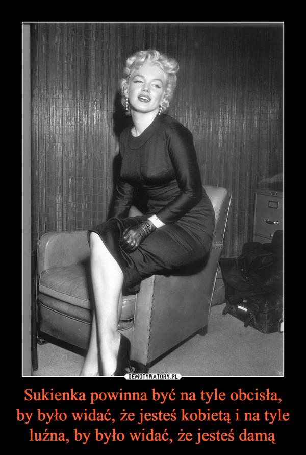 Sukienka powinna być na tyle obcisła, by było widać, że jesteś kobietą i na tyle luźna, by było widać, że jesteś damą –