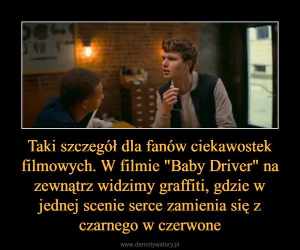 """Taki szczegół dla fanów ciekawostek filmowych. W filmie """"Baby Driver"""" na zewnątrz widzimy graffiti, gdzie w jednej scenie serce zamienia się z czarnego w czerwone –"""