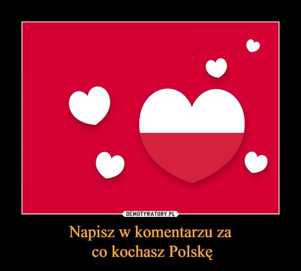 Napisz w komentarzu za co kochasz Polskę –