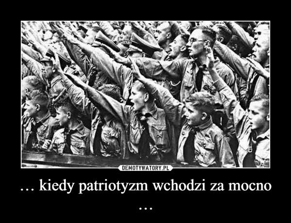 … kiedy patriotyzm wchodzi za mocno … –