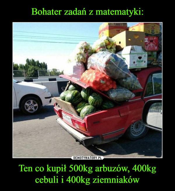 Ten co kupił 500kg arbuzów, 400kg cebuli i 400kg ziemniaków –