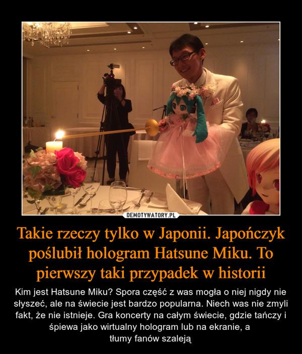 Takie rzeczy tylko w Japonii. Japończyk poślubił hologram Hatsune Miku. To pierwszy taki przypadek w historii – Kim jest Hatsune Miku? Spora część z was mogła o niej nigdy nie słyszeć, ale na świecie jest bardzo popularna. Niech was nie zmyli fakt, że nie istnieje. Gra koncerty na całym świecie, gdzie tańczy i śpiewa jako wirtualny hologram lub na ekranie, a tłumy fanów szaleją