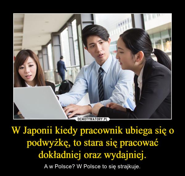 W Japonii kiedy pracownik ubiega się o podwyżkę, to stara się pracować dokładniej oraz wydajniej.