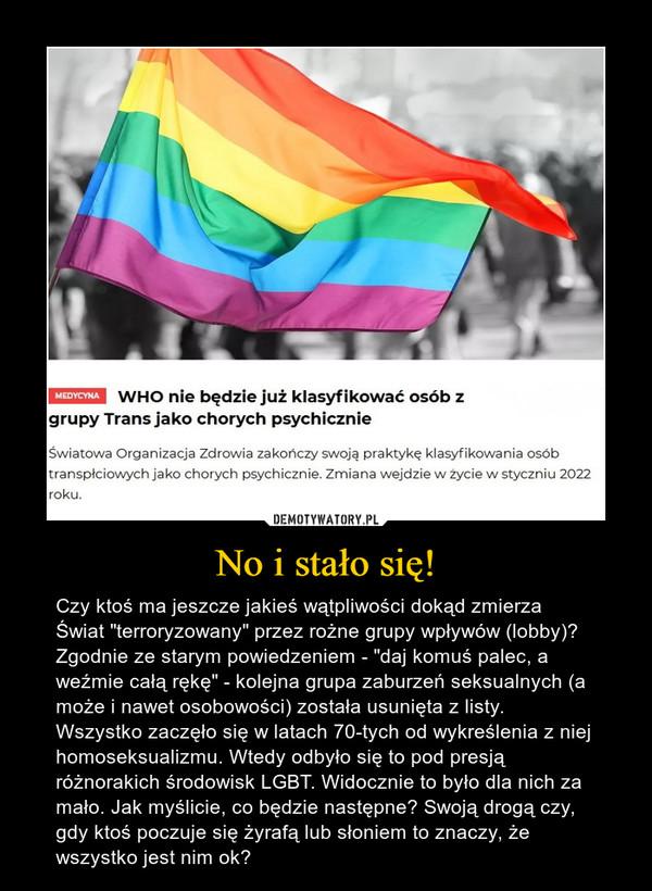 """No i stało się! – Czy ktoś ma jeszcze jakieś wątpliwości dokąd zmierza Świat """"terroryzowany"""" przez rożne grupy wpływów (lobby)? Zgodnie ze starym powiedzeniem - """"daj komuś palec, a weźmie całą rękę"""" - kolejna grupa zaburzeń seksualnych (a może i nawet osobowości) została usunięta z listy. Wszystko zaczęło się w latach 70-tych od wykreślenia z niej homoseksualizmu. Wtedy odbyło się to pod presją różnorakich środowisk LGBT. Widocznie to było dla nich za mało. Jak myślicie, co będzie następne? Swoją drogą czy, gdy ktoś poczuje się żyrafą lub słoniem to znaczy, że wszystko jest nim ok?"""