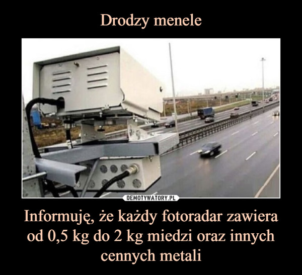 Informuję, że każdy fotoradar zawiera od 0,5 kg do 2 kg miedzi oraz innych cennych metali –