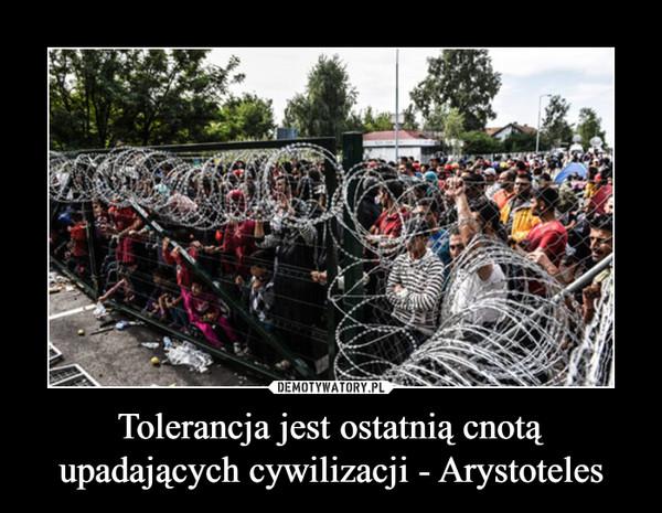 Tolerancja jest ostatnią cnotą upadających cywilizacji - Arystoteles –