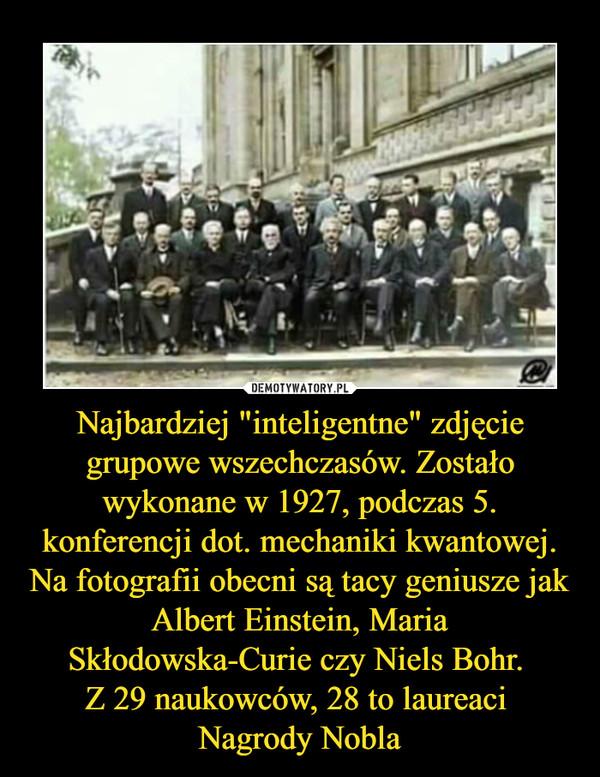 """Najbardziej """"inteligentne"""" zdjęcie grupowe wszechczasów. Zostało wykonane w 1927, podczas 5. konferencji dot. mechaniki kwantowej. Na fotografii obecni są tacy geniusze jak Albert Einstein, Maria Skłodowska-Curie czy Niels Bohr. Z 29 naukowców, 28 to laureaci Nagrody Nobla –"""