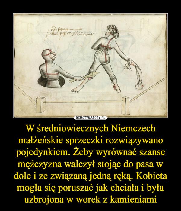W średniowiecznych Niemczech małżeńskie sprzeczki rozwiązywano pojedynkiem. Żeby wyrównać szanse mężczyzna walczył stojąc do pasa w dole i ze związaną jedną ręką. Kobieta mogła się poruszać jak chciała i była uzbrojona w worek z kamieniami –