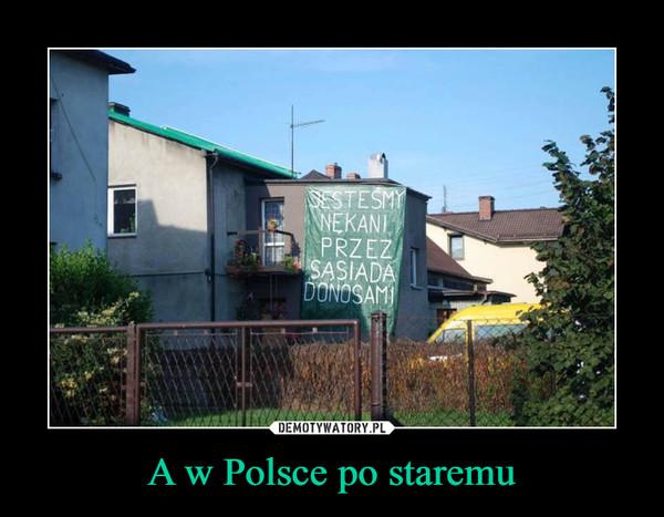 A w Polsce po staremu –  JESTEŚMY NĘKANI PRZEZ SĄSIADA DONOSAMI
