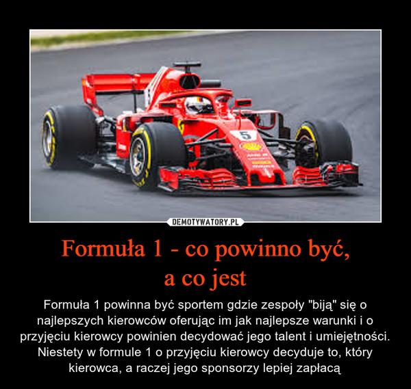 """Formuła 1 - co powinno być,a co jest – Formuła 1 powinna być sportem gdzie zespoły """"biją"""" się o najlepszych kierowców oferując im jak najlepsze warunki i o przyjęciu kierowcy powinien decydować jego talent i umiejętności. Niestety w formule 1 o przyjęciu kierowcy decyduje to, który kierowca, a raczej jego sponsorzy lepiej zapłacą"""