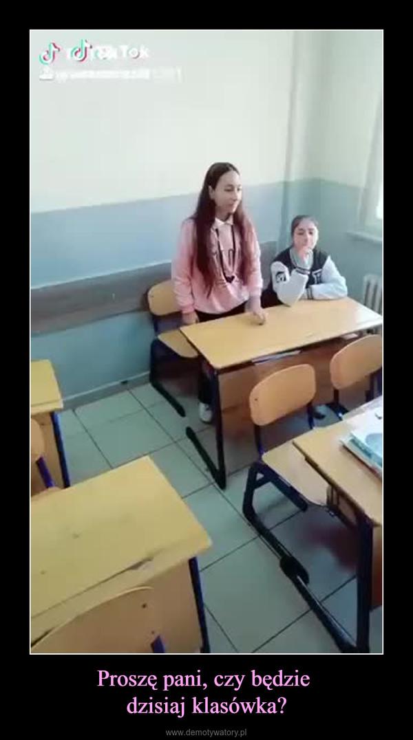Proszę pani, czy będzie dzisiaj klasówka? –