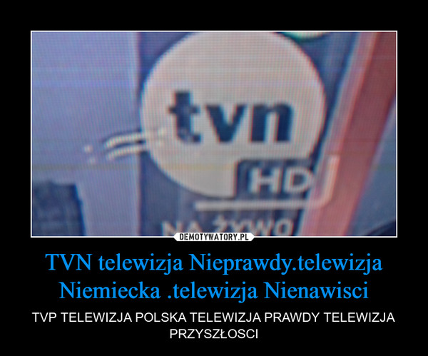 TVN telewizja Nieprawdy.telewizja Niemiecka .telewizja Nienawisci – TVP TELEWIZJA POLSKA TELEWIZJA PRAWDY TELEWIZJA PRZYSZŁOSCI